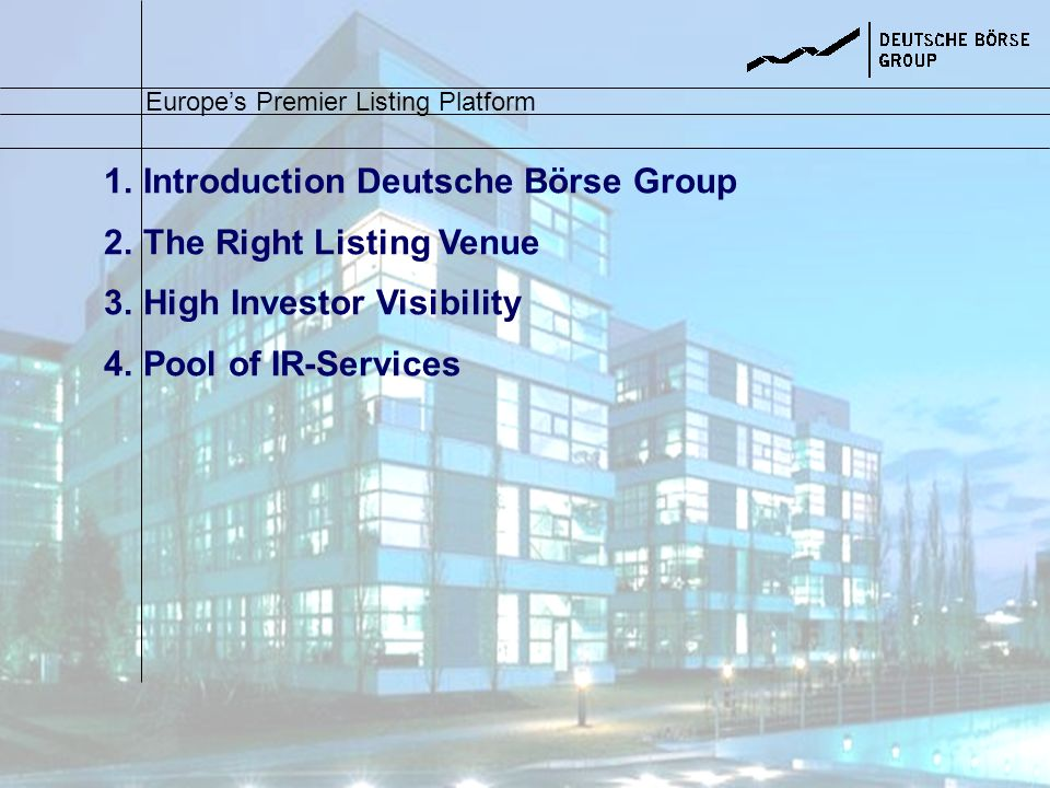 1.Introduction Deutsche Börse Group 2.The Right Listing Venue 3.High Investor Visibility 4.Pool of IR-Services Europes Premier Listing Platform