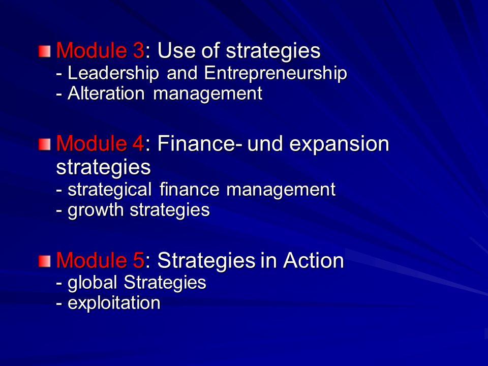 Module 3: Use of strategies - Leadership and Entrepreneurship - Alteration management Module 4: Finance- und expansion strategies - strategical finance management - growth strategies Module 5: Strategies in Action - global Strategies - exploitation