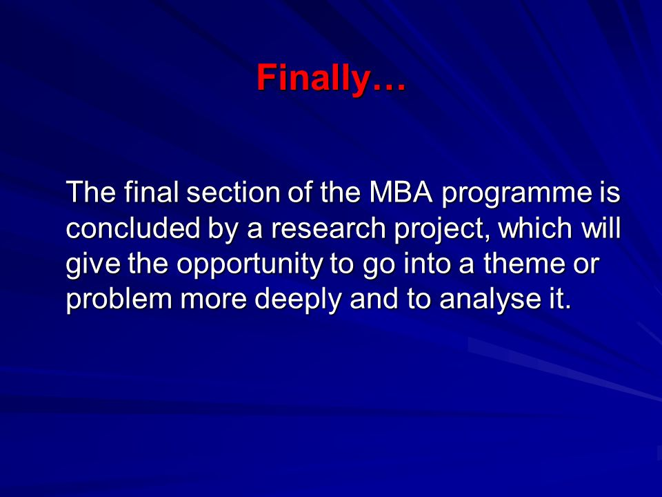 Finally… The final section of the MBA programme is concluded by a research project, which will give the opportunity to go into a theme or problem more deeply and to analyse it.