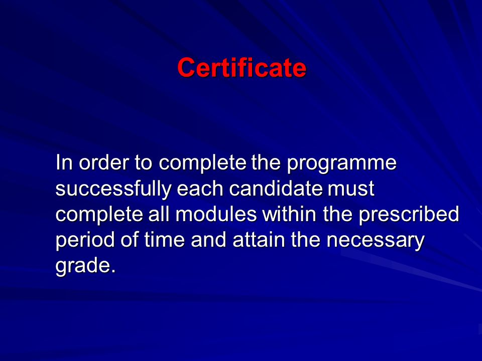 Certificate In order to complete the programme successfully each candidate must complete all modules within the prescribed period of time and attain the necessary grade.