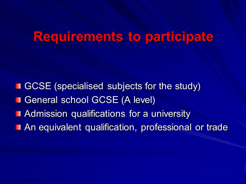 Requirements to participate GCSE (specialised subjects for the study) General school GCSE (A level) Admission qualifications for a university An equivalent qualification, professional or trade