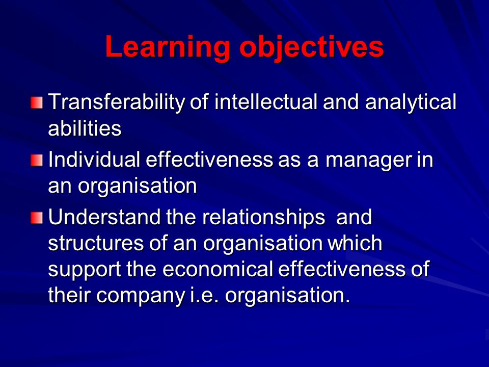 Learning objectives Transferability of intellectual and analytical abilities Individual effectiveness as a manager in an organisation Understand the relationships and structures of an organisation which support the economical effectiveness of their company i.e.