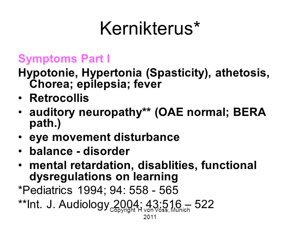 Copyright H von Voss, Munich 2011 Kernikterus* Symptoms Part I Hypotonie, Hypertonia (Spasticity), athetosis, Chorea; epilepsia; fever Retrocollis auditory neuropathy** (OAE normal; BERA path.) eye movement disturbance balance - disorder mental retardation, disablities, functional dysregulations on learning *Pediatrics 1994; 94: 558 - 565 **Int.