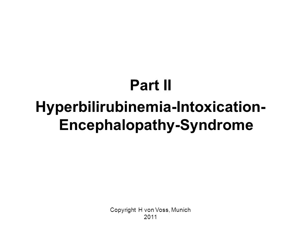 Copyright H von Voss, Munich 2011 Part II Hyperbilirubinemia-Intoxication- Encephalopathy-Syndrome