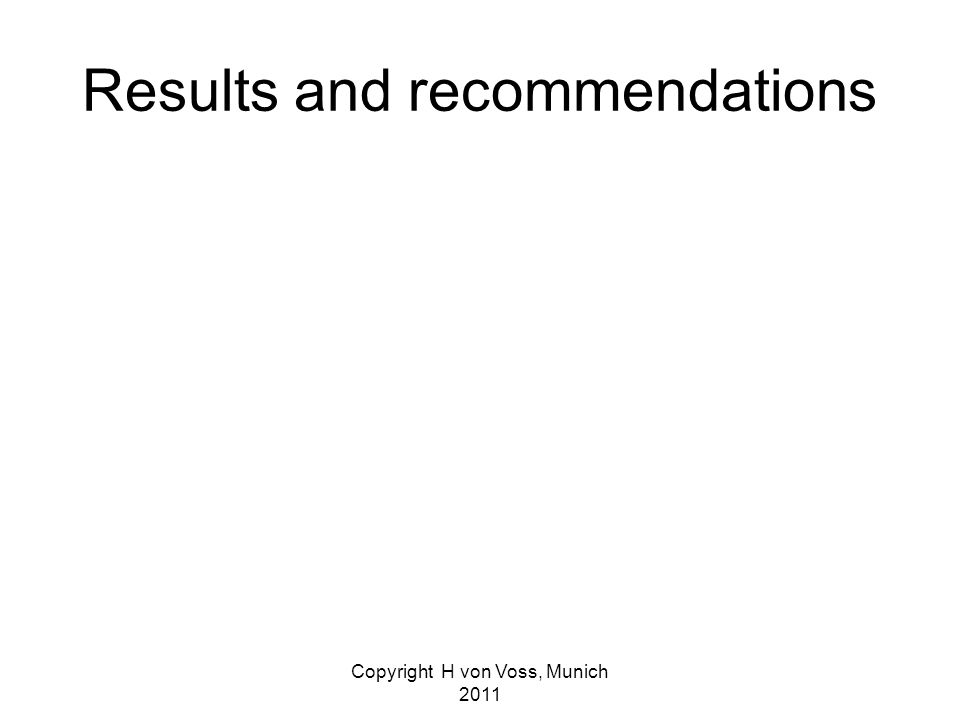 Copyright H von Voss, Munich 2011 Results and recommendations