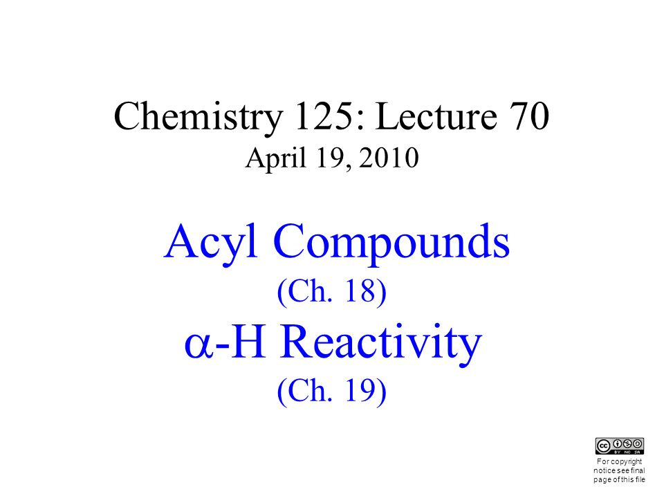 Chemistry 125: Lecture 70 April 19, 2010 Acyl Compounds (Ch. 18) -H Reactivity (Ch. 19) This For copyright notice see final page of this file