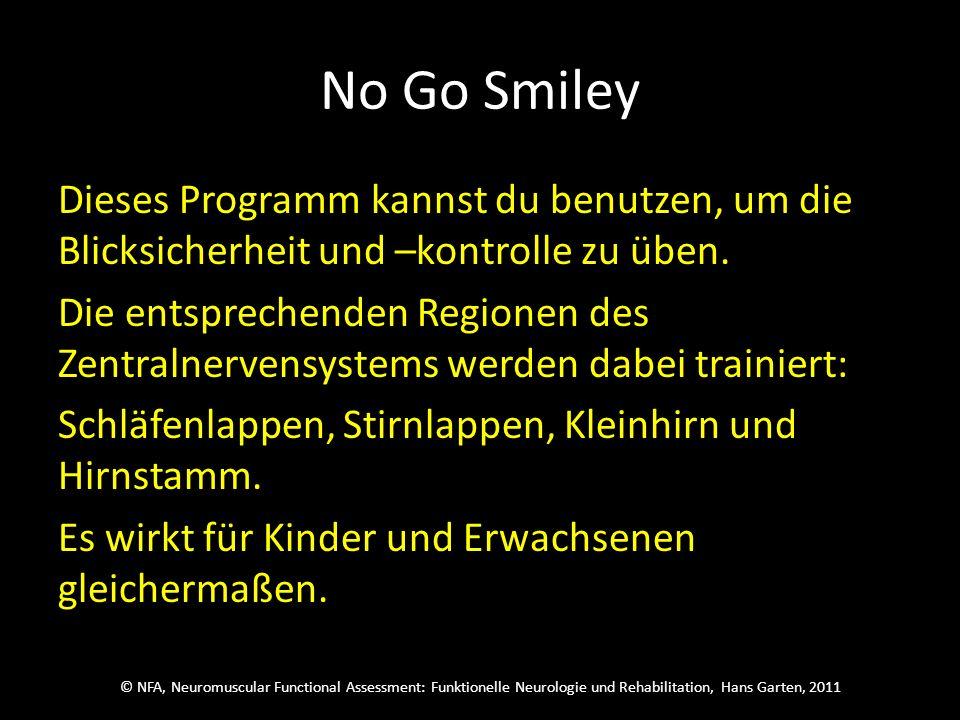 © NFA, Neuromuscular Functional Assessment: Funktionelle Neurologie und Rehabilitation, Hans Garten, 2011 No Go Smiley Dieses Programm kannst du benutzen, um die Blicksicherheit und –kontrolle zu üben.