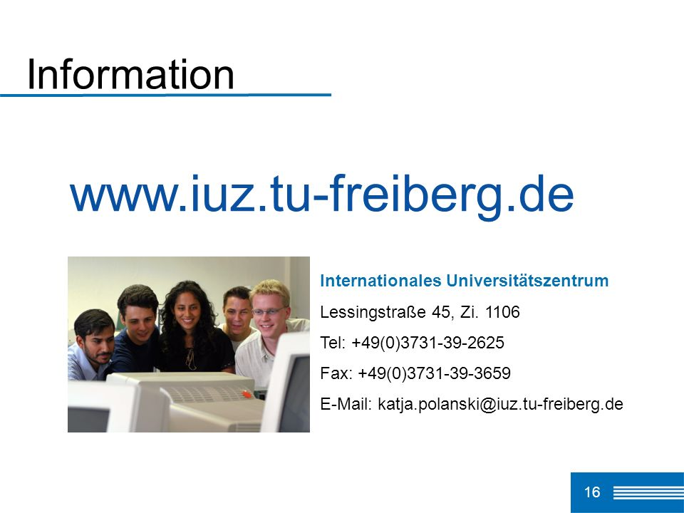 16 Information www.iuz.tu-freiberg.de Internationales Universitätszentrum Lessingstraße 45, Zi. 1106 Tel: +49(0)3731-39-2625 Fax: +49(0)3731-39-3659 E