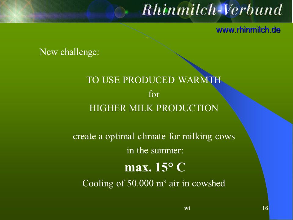 wi16 www.rhinmilch.de New challenge: TO USE PRODUCED WARMTH for HIGHER MILK PRODUCTION create a optimal climate for milking cows in the summer: max.