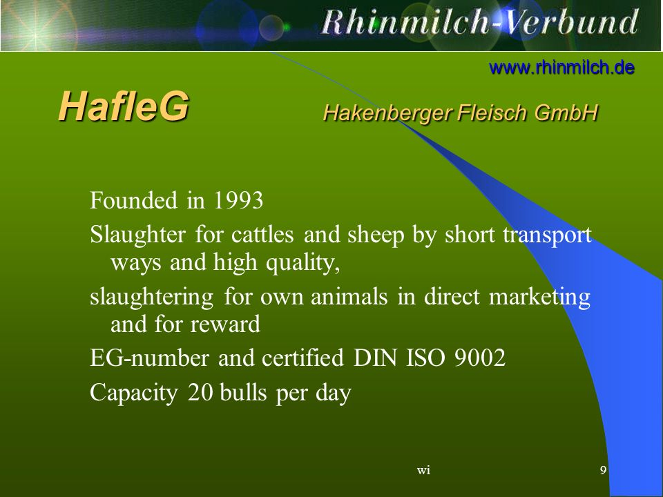 wi9 www.rhinmilch.de Founded in 1993 Slaughter for cattles and sheep by short transport ways and high quality, slaughtering for own animals in direct marketing and for reward EG-number and certified DIN ISO 9002 Capacity 20 bulls per day HafleG Hakenberger Fleisch GmbH