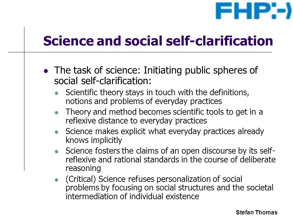 Stefan Thomas Science and social self-clarification The task of science: Initiating public spheres of social self-clarification: Scientific theory stays in touch with the definitions, notions and problems of everyday practices Theory and method becomes scientific tools to get in a reflexive distance to everyday practices Science makes explicit what everyday practices already knows implicitly Science fosters the claims of an open discourse by its self- reflexive and rational standards in the course of deliberate reasoning (Critical) Science refuses personalization of social problems by focusing on social structures and the societal intermediation of individual existence