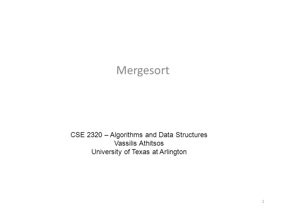 Mergesort CSE 2320 – Algorithms and Data Structures Vassilis Athitsos University of Texas at Arlington 1