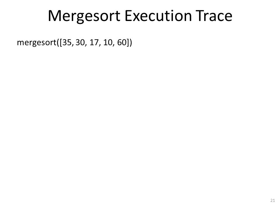 Mergesort Execution Trace mergesort([35, 30, 17, 10, 60]) 21
