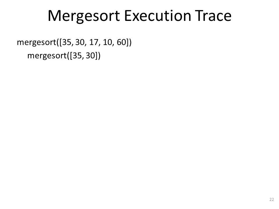 Mergesort Execution Trace mergesort([35, 30, 17, 10, 60]) mergesort([35, 30]) 22