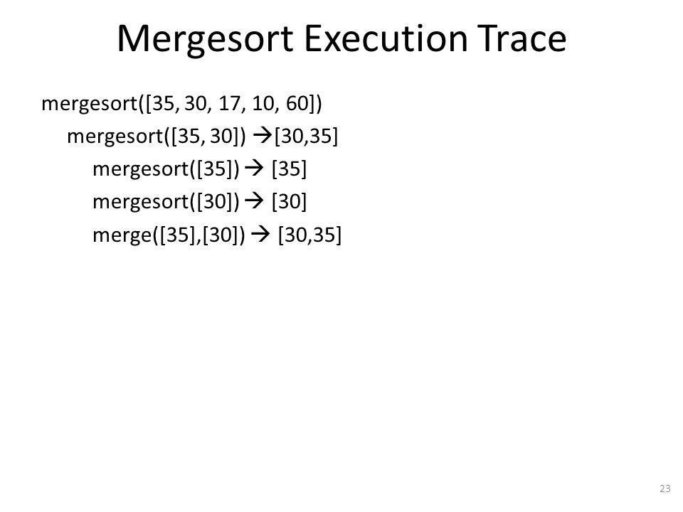 Mergesort Execution Trace mergesort([35, 30, 17, 10, 60]) mergesort([35, 30]) [30,35] mergesort([35]) [35] mergesort([30]) [30] merge([35],[30]) [30,35] 23