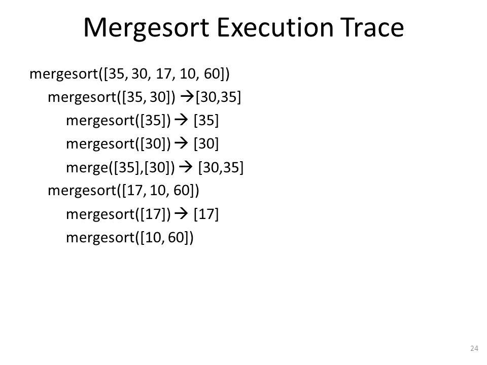 Mergesort Execution Trace mergesort([35, 30, 17, 10, 60]) mergesort([35, 30]) [30,35] mergesort([35]) [35] mergesort([30]) [30] merge([35],[30]) [30,35] mergesort([17, 10, 60]) mergesort([17]) [17] mergesort([10, 60]) 24