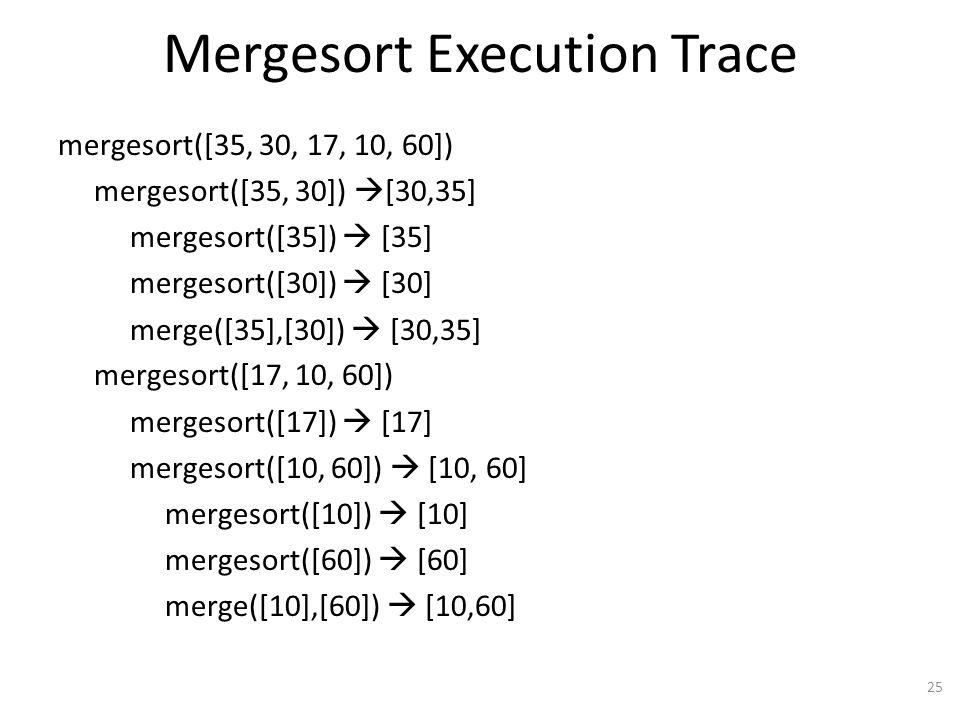 Mergesort Execution Trace mergesort([35, 30, 17, 10, 60]) mergesort([35, 30]) [30,35] mergesort([35]) [35] mergesort([30]) [30] merge([35],[30]) [30,35] mergesort([17, 10, 60]) mergesort([17]) [17] mergesort([10, 60]) [10, 60] mergesort([10]) [10] mergesort([60]) [60] merge([10],[60]) [10,60] 25