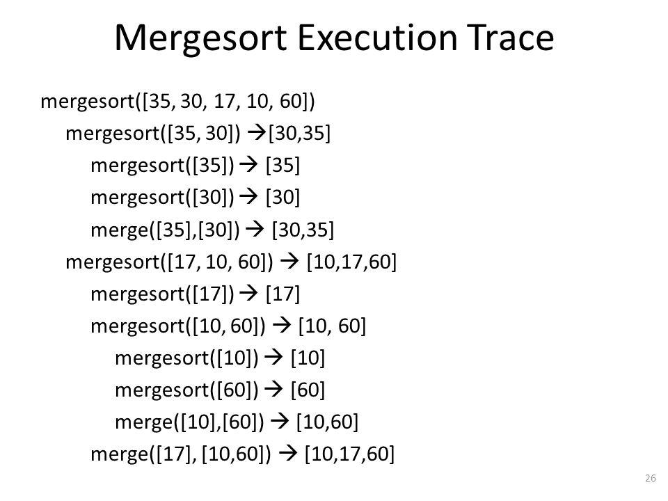 Mergesort Execution Trace mergesort([35, 30, 17, 10, 60]) mergesort([35, 30]) [30,35] mergesort([35]) [35] mergesort([30]) [30] merge([35],[30]) [30,35] mergesort([17, 10, 60]) [10,17,60] mergesort([17]) [17] mergesort([10, 60]) [10, 60] mergesort([10]) [10] mergesort([60]) [60] merge([10],[60]) [10,60] merge([17], [10,60]) [10,17,60] 26