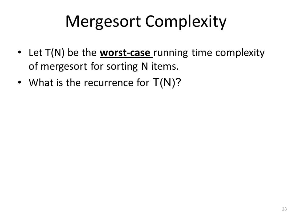 Mergesort Complexity Let T(N) be the worst-case running time complexity of mergesort for sorting N items.