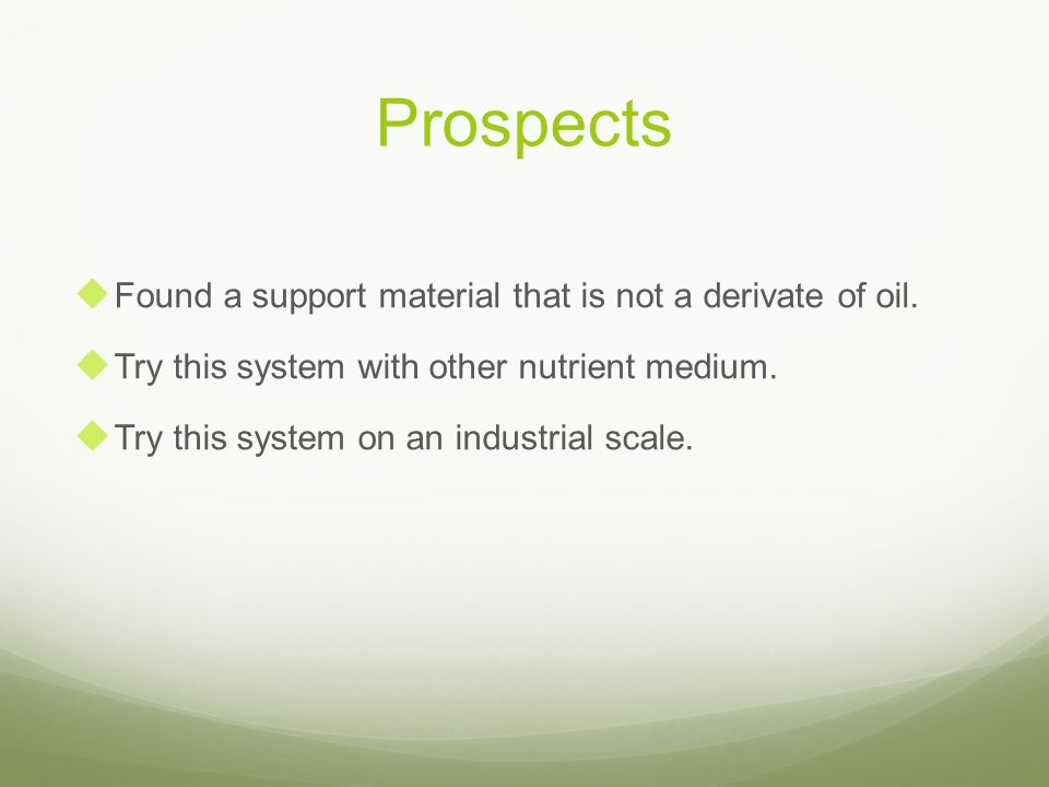 Prospects Found a support material that is not a derivate of oil. Try this system with other nutrient medium. Try this system on an industrial scale.