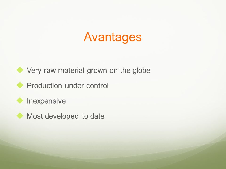 Avantages Very raw material grown on the globe Production under control Inexpensive Most developed to date