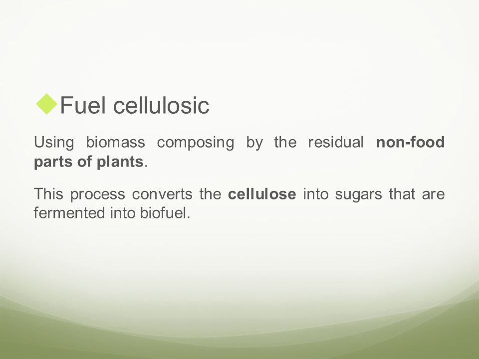 Fuel cellulosic Using biomass composing by the residual non-food parts of plants. This process converts the cellulose into sugars that are fermented i