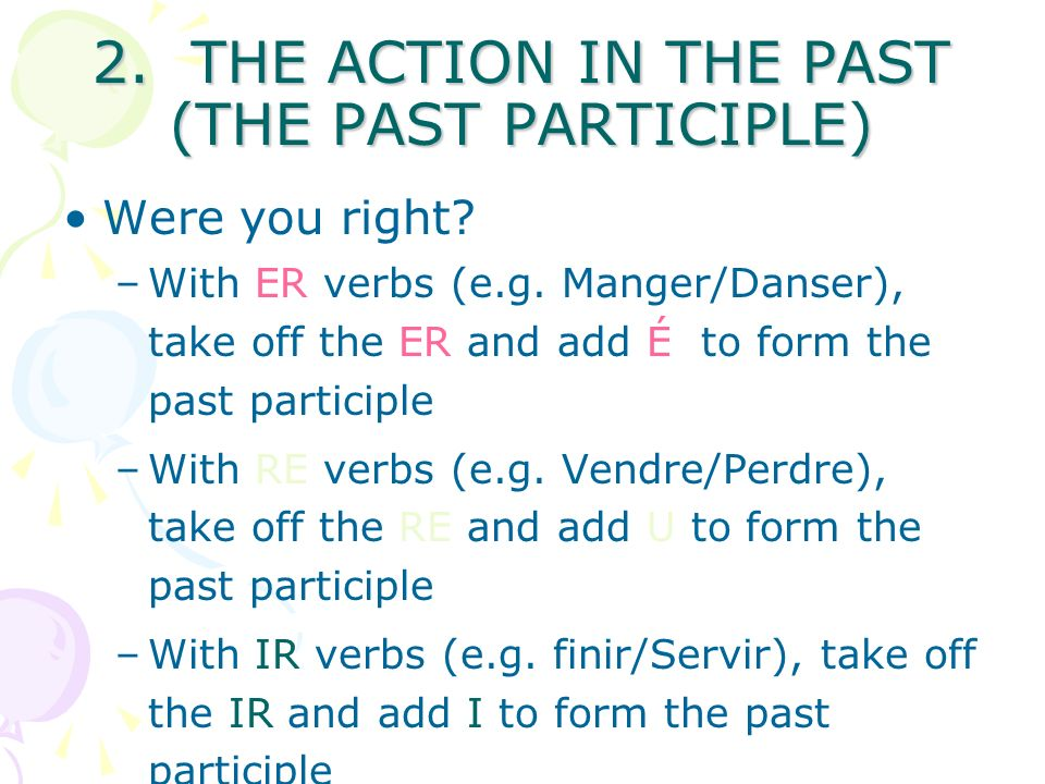 D) You create On a separate sheet in Word or Powerpoint create your own page to remember how to form the passé composé for the majority of verbs To remind you, include –the verb avoir –lots of examples –how to form the past particple Refer back to the slides here to help you!