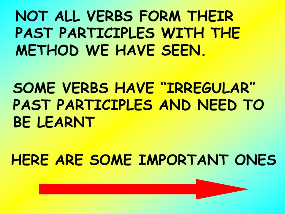 NOT ALL VERBS FORM THEIR PAST PARTICIPLES WITH THE METHOD WE HAVE SEEN. SOME VERBS HAVE IRREGULAR PAST PARTICIPLES AND NEED TO BE LEARNT HERE ARE SOME