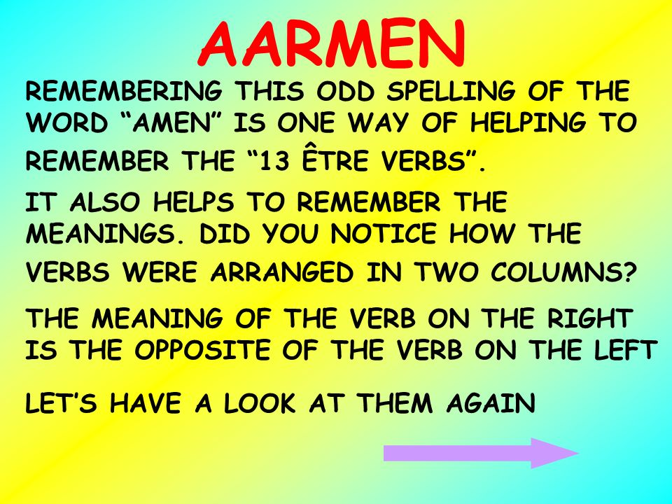 AARMEN REMEMBERING THIS ODD SPELLING OF THE WORD AMEN IS ONE WAY OF HELPING TO REMEMBER THE 13 ÊTRE VERBS. IT ALSO HELPS TO REMEMBER THE MEANINGS. DID