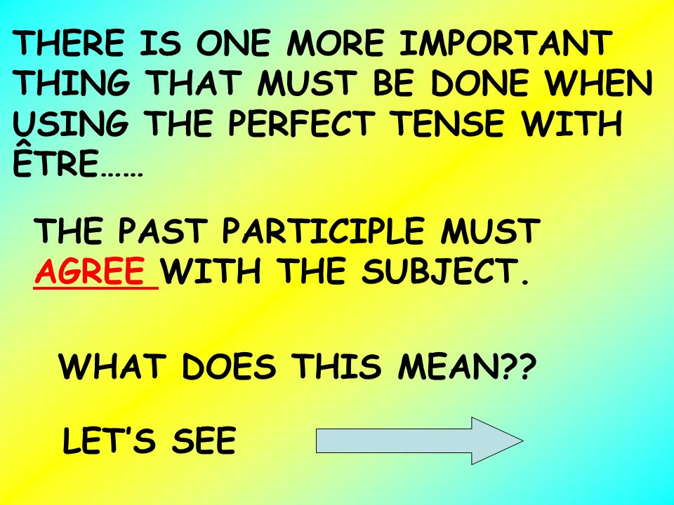 THERE IS ONE MORE IMPORTANT THING THAT MUST BE DONE WHEN USING THE PERFECT TENSE WITH ÊTRE…… THE PAST PARTICIPLE MUST AGREE WITH THE SUBJECT. WHAT DOE