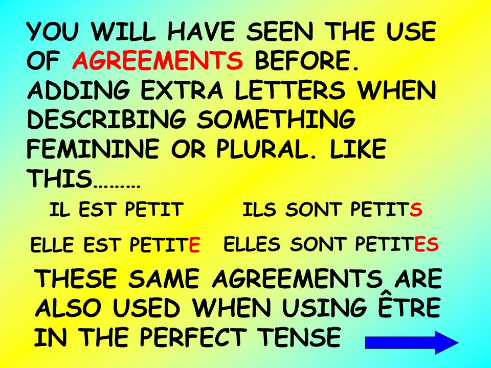 YOU WILL HAVE SEEN THE USE OF AGREEMENTS BEFORE. ADDING EXTRA LETTERS WHEN DESCRIBING SOMETHING FEMININE OR PLURAL. LIKE THIS……… IL EST PETIT ELLE EST