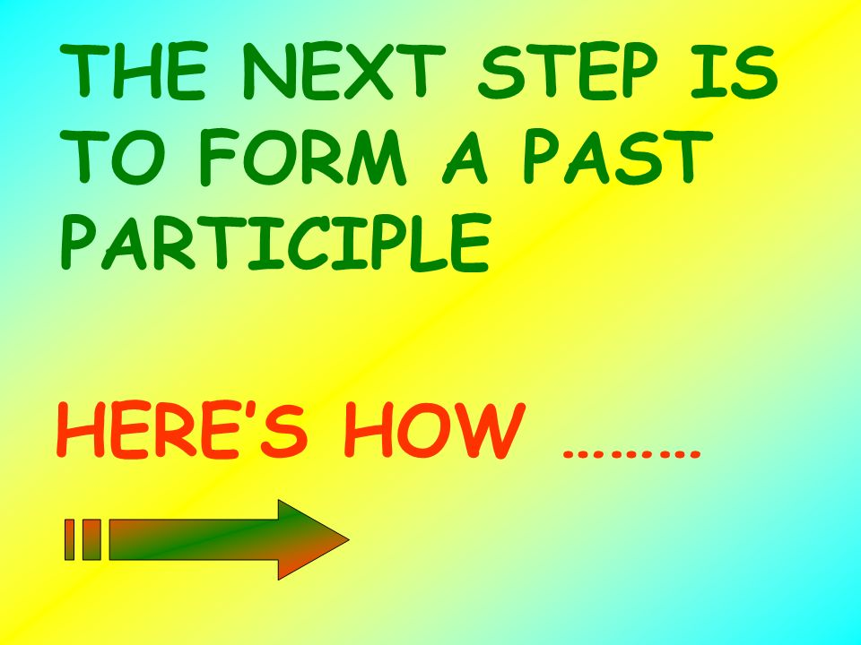 THE NEXT STEP IS TO FORM A PAST PARTICIPLE HERES HOW ………