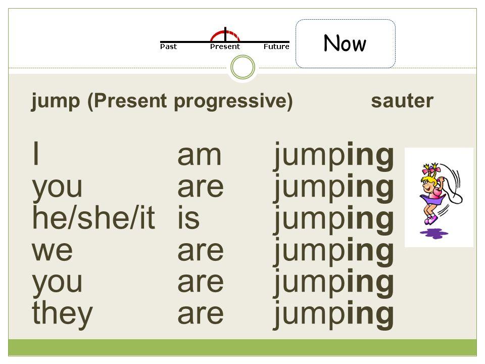 jump (Present progressive) sauter Iam jumping you are jumping he/she/it is jumping we are jumping you are jumping they arejumping Now