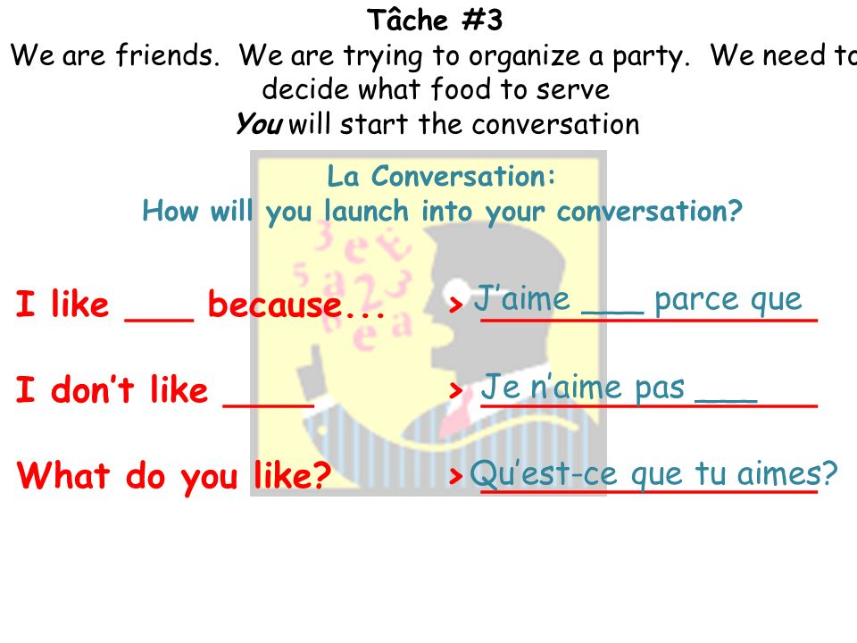 Tâche #3 We are friends. We are trying to organize a party. We need to decide what food to serve You will start the conversation Pour Commencer: If we