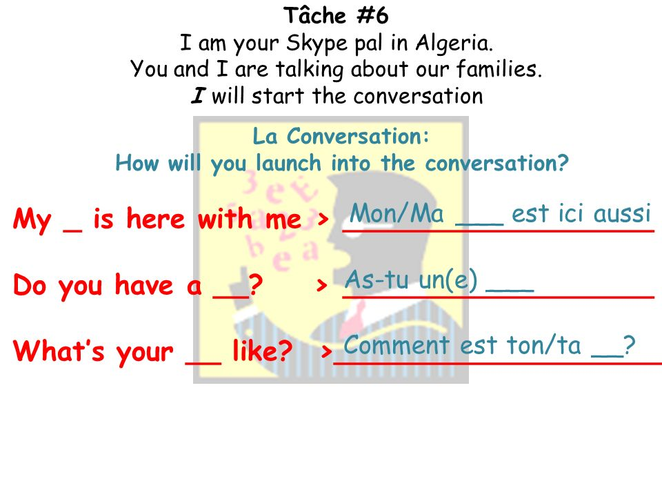Tâche # I am your Skype pal in Algeria. You and I are talking about our families. I will start the conversation Pour Commencer: How will you start a c