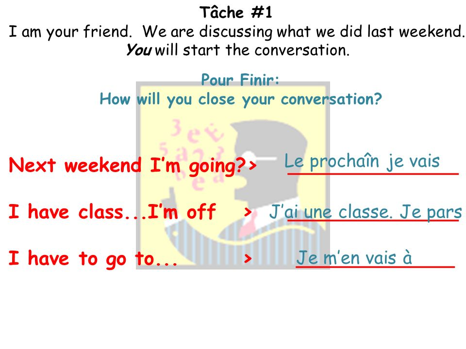 Tâche #1 I am your friend. We are discussing what we did last weekend. You will start the conversation. La Conversation: How will you launch into your