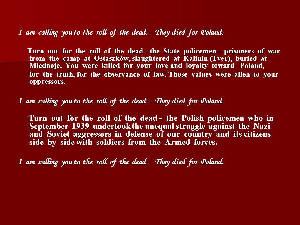 I am calling you to the roll of the dead. - They died for Poland. Turn out for the roll of the dead - the State policemen - prisoners of war from the