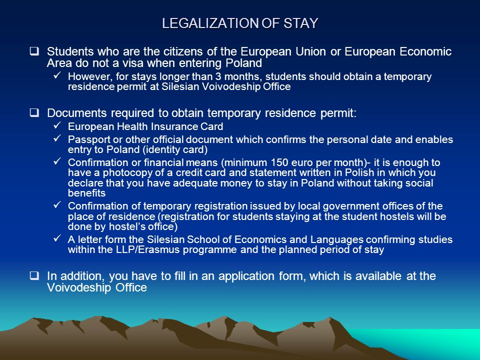 LEGALIZATION OF STAY Students who are the citizens of the European Union or European Economic Area do not a visa when entering Poland However, for stays longer than 3 months, students should obtain a temporary residence permit at Silesian Voivodeship Office Documents required to obtain temporary residence permit: European Health Insurance Card Passport or other official document which confirms the personal date and enables entry to Poland (identity card) Confirmation or financial means (minimum 150 euro per month)- it is enough to have a photocopy of a credit card and statement written in Polish in which you declare that you have adequate money to stay in Poland without taking social benefits Confirmation of temporary registration issued by local government offices of the place of residence (registration for students staying at the student hostels will be done by hostels office) A letter form the Silesian School of Economics and Languages confirming studies within the LLP/Erasmus programme and the planned period of stay In addition, you have to fill in an application form, which is available at the Voivodeship Office