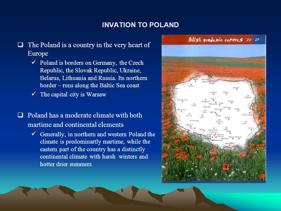 INVATION TO POLAND The Poland is a country in the very heart of Europe Poland is borders on Germany, the Czech Republic, the Slovak Republic, Ukraine, Belarus, Lithuania and Russia.
