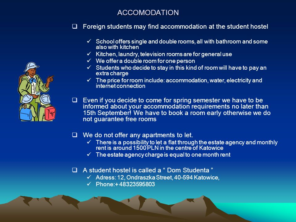 ACCOMODATION Foreign students may find accommodation at the student hostel School offers single and double rooms, all with bathroom and some also with kitchen Kitchen, laundry, television rooms are for general use We offer a double room for one person Students who decide to stay in this kind of room will have to pay an extra charge The price for room include: accommodation, water, electricity and internet connection Even if you decide to come for spring semester we have to be informed about your accommodation requirements no later than 15th September.