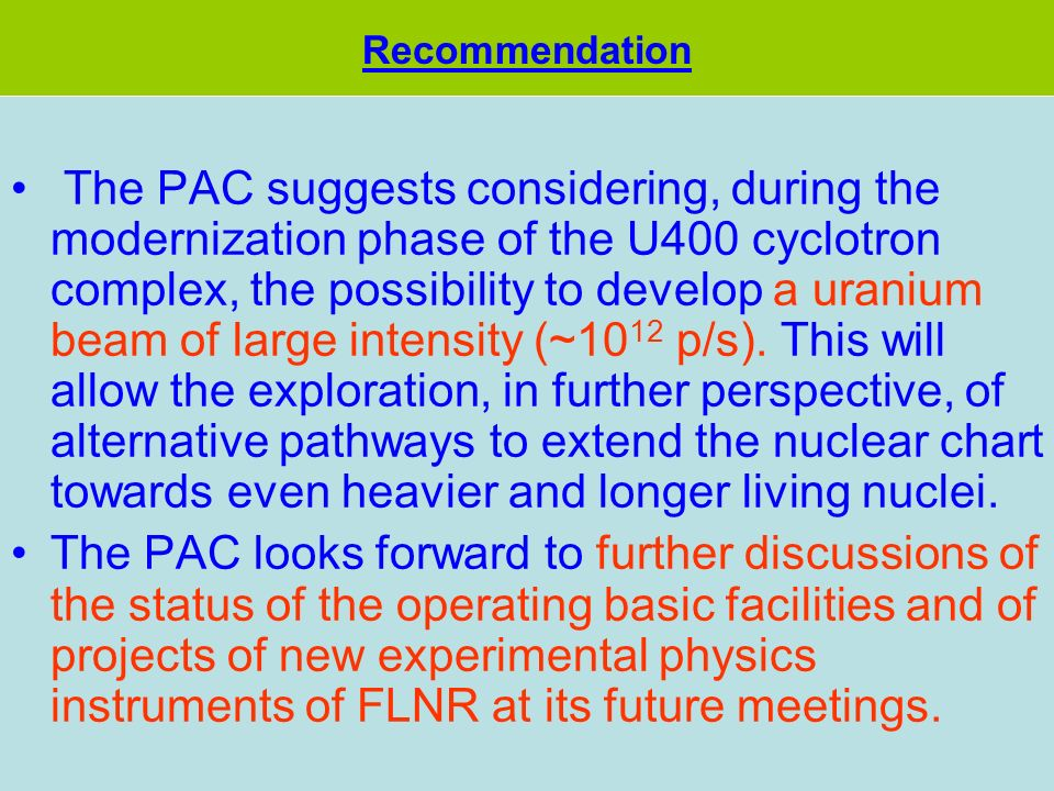 The PAC suggests considering, during the modernization phase of the U400 cyclotron complex, the possibility to develop a uranium beam of large intensity (~10 12 p/s).