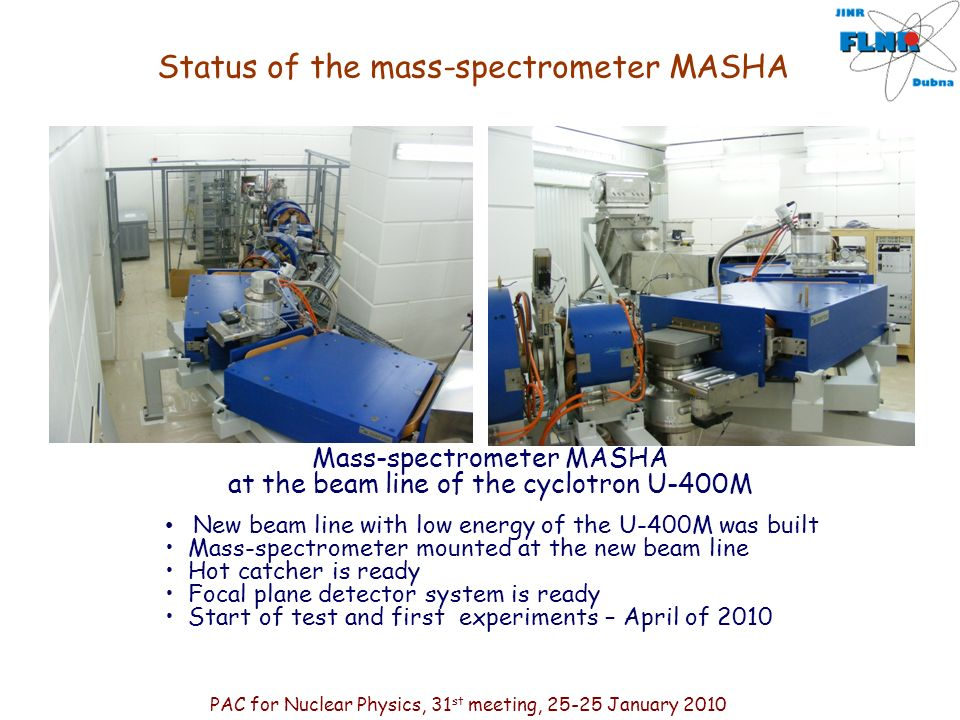 Mass-spectrometer MASHA at the beam line of the cyclotron U-400M New beam line with low energy of the U-400M was built Mass-spectrometer mounted at the new beam line Hot catcher is ready Focal plane detector system is ready Start of test and first experiments – April of 2010 Status of the mass-spectrometer MASHA PAC for Nuclear Physics, 31 st meeting, 25-25 January 2010