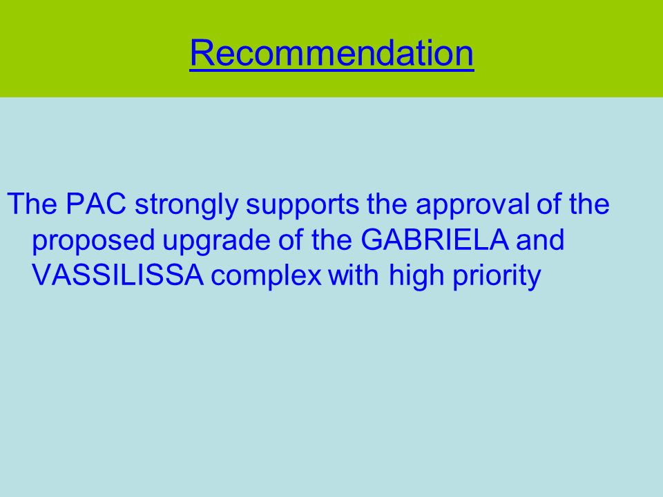 Recommendation The PAC strongly supports the approval of the proposed upgrade of the GABRIELA and VASSILISSA complex with high priority