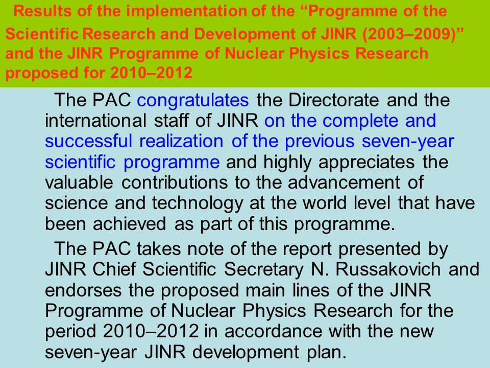 Results of the implementation of the Programme of the Scientific Research and Development of JINR (2003–2009) and the JINR Programme of Nuclear Physics Research proposed for 2010–2012 The PAC congratulates the Directorate and the international staff of JINR on the complete and successful realization of the previous seven-year scientific programme and highly appreciates the valuable contributions to the advancement of science and technology at the world level that have been achieved as part of this programme.