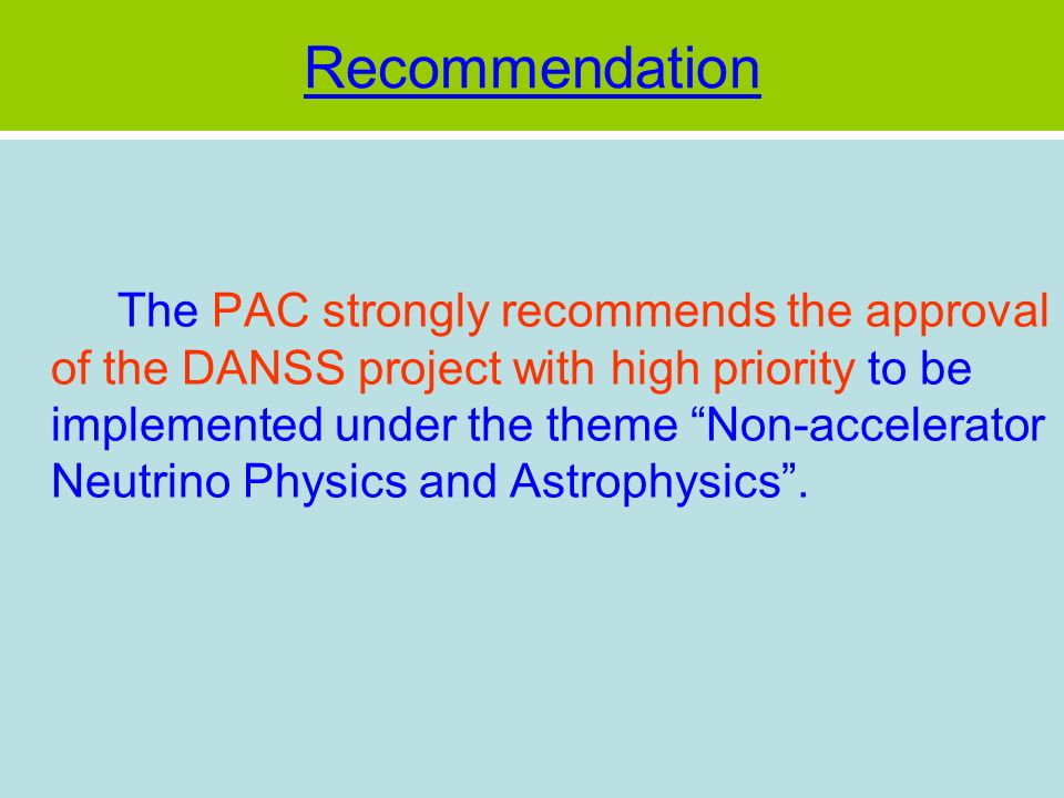 Recommendation The PAC strongly recommends the approval of the DANSS project with high priority to be implemented under the theme Non-accelerator Neutrino Physics and Astrophysics.