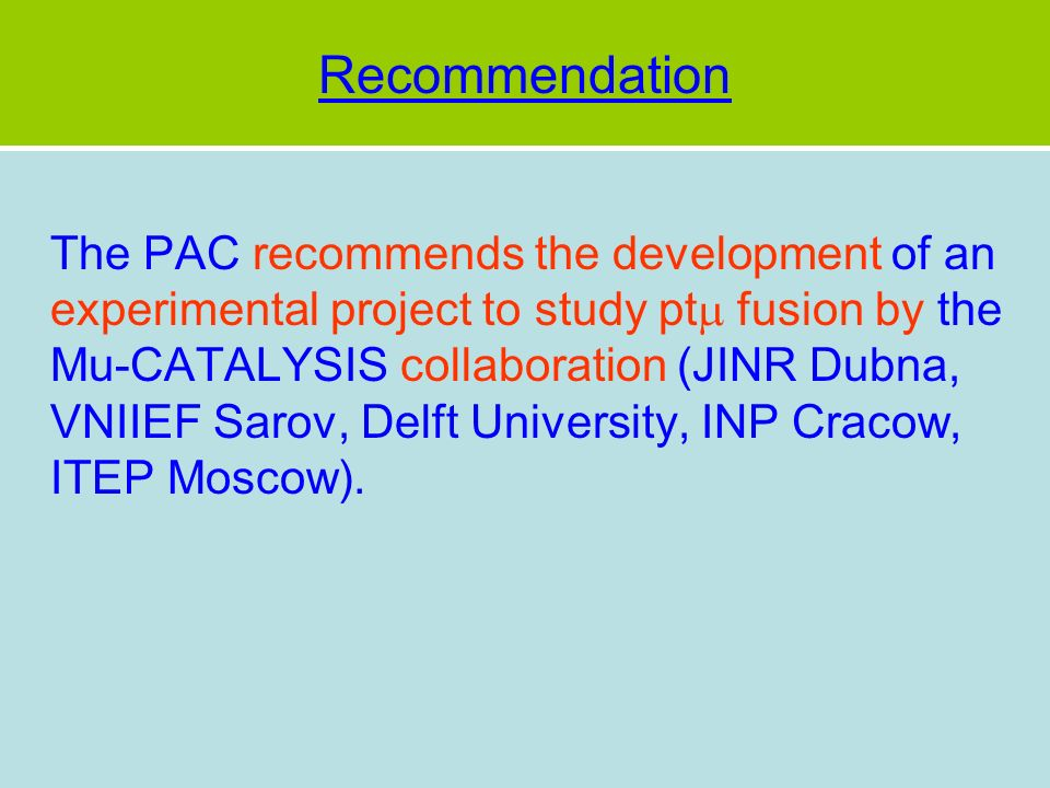 Recommendation The PAC recommends the development of an experimental project to study pt fusion by the Mu-CATALYSIS collaboration (JINR Dubna, VNIIEF Sarov, Delft University, INP Cracow, ITEP Moscow).