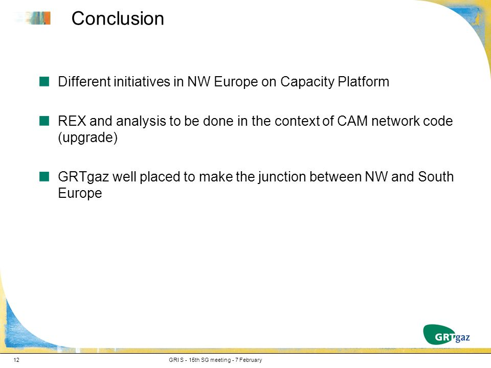 Conclusion Different initiatives in NW Europe on Capacity Platform REX and analysis to be done in the context of CAM network code (upgrade) GRTgaz well placed to make the junction between NW and South Europe GRI S - 15th SG meeting - 7 February12