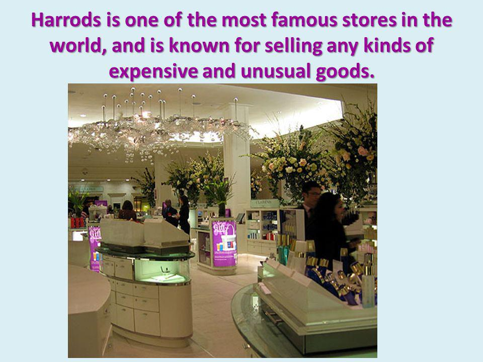 Harrods is one of the most famous stores in the world, and is known for selling any kinds of expensive and unusual goods.