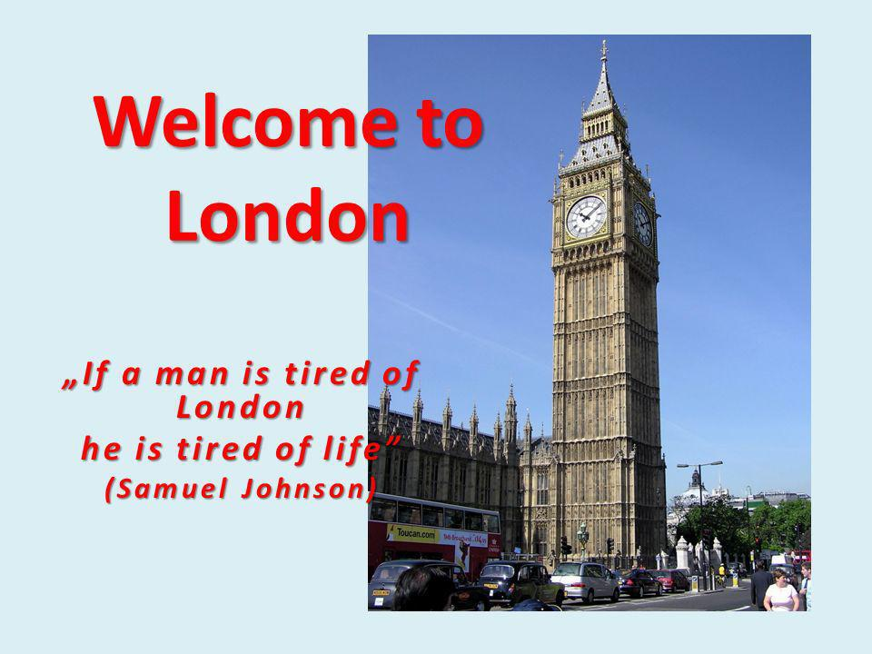 Welcome to London If a man is tired of London he is tired of life (Samuel Johnson)