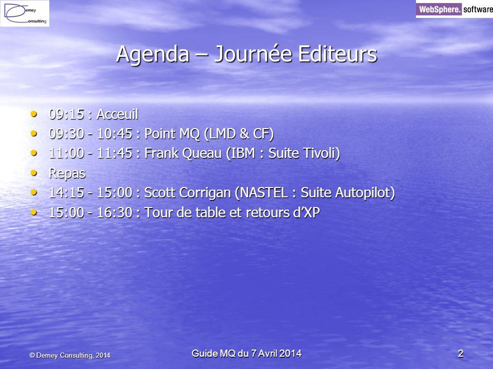 Agenda – Journée Editeurs 09:15 : Acceuil 09:15 : Acceuil 09:30 - 10:45 : Point MQ (LMD & CF) 09:30 - 10:45 : Point MQ (LMD & CF) 11:00 - 11:45 : Frank Queau (IBM : Suite Tivoli) 11:00 - 11:45 : Frank Queau (IBM : Suite Tivoli) Repas Repas 14:15 - 15:00 : Scott Corrigan (NASTEL : Suite Autopilot) 14:15 - 15:00 : Scott Corrigan (NASTEL : Suite Autopilot) 15:00 - 16:30 : Tour de table et retours dXP 15:00 - 16:30 : Tour de table et retours dXP © Demey Consulting, 2014 Guide MQ du 7 Avril 20142